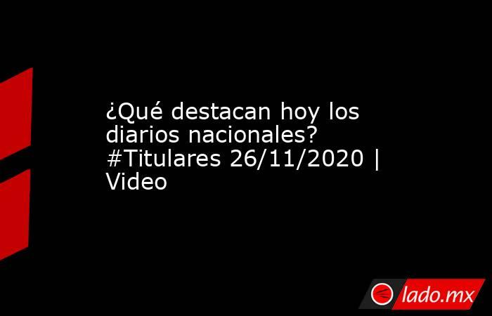 ¿Qué destacan hoy los diarios nacionales? #Titulares 26/11/2020 | Video. Noticias en tiempo real