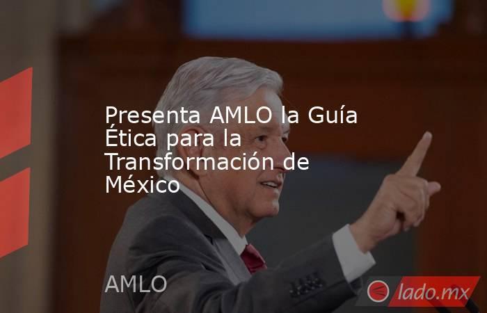 Presenta AMLO la Guía Ética para la Transformación de México. Noticias en tiempo real
