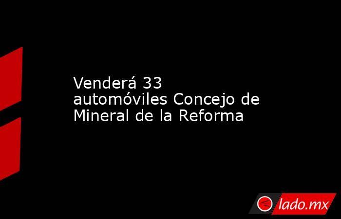 Venderá 33 automóviles Concejo de Mineral de la Reforma. Noticias en tiempo real