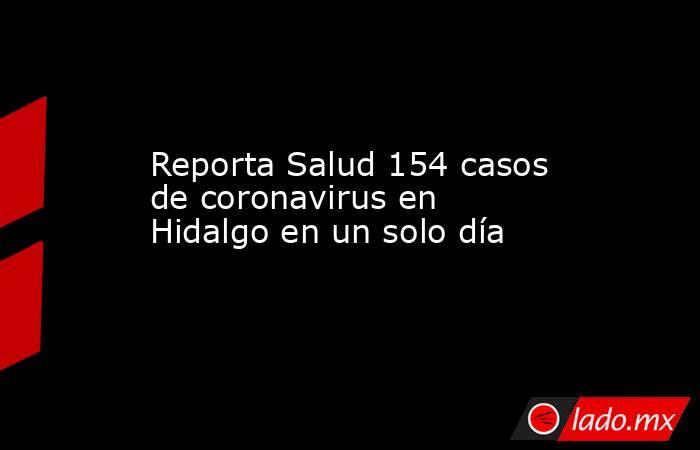 Reporta Salud 154 casos de coronavirus en Hidalgo en un solo día. Noticias en tiempo real