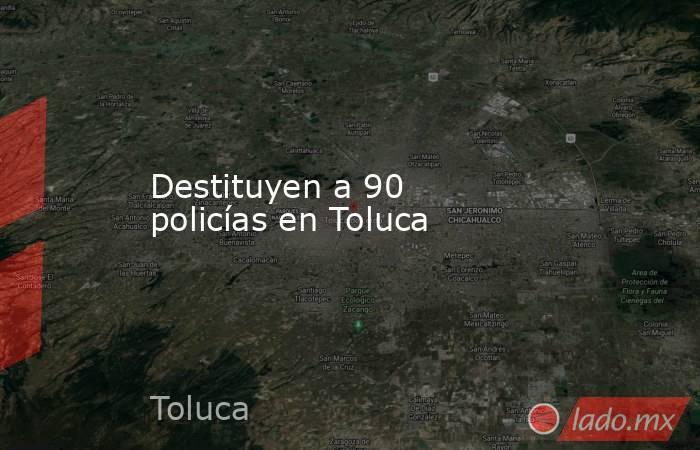 Destituyen a 90 policías en Toluca. Noticias en tiempo real