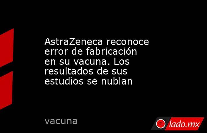 AstraZeneca reconoce error de fabricación en su vacuna. Los resultados de sus estudios se nublan. Noticias en tiempo real