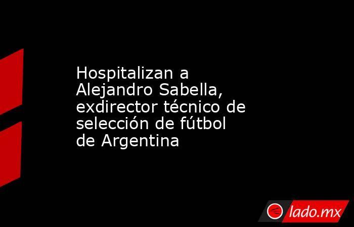 Hospitalizan a Alejandro Sabella, exdirector técnico de selección de fútbol de Argentina. Noticias en tiempo real