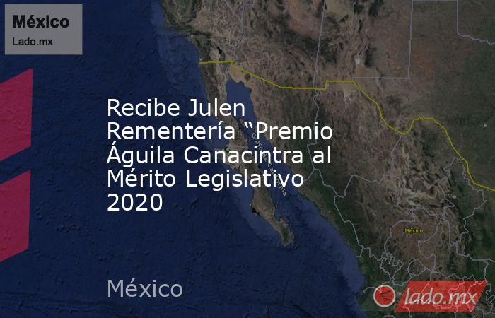 """Recibe Julen Rementería """"Premio Águila Canacintra al Mérito Legislativo 2020. Noticias en tiempo real"""