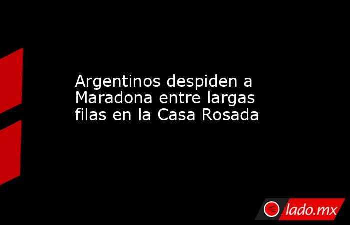 Argentinos despiden a Maradona entre largas filas en la Casa Rosada. Noticias en tiempo real