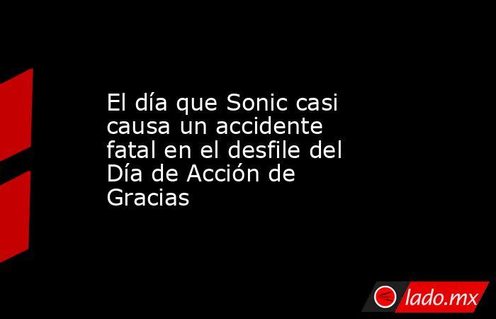 El día que Sonic casi causa un accidente fatal en el desfile del Día de Acción de Gracias. Noticias en tiempo real