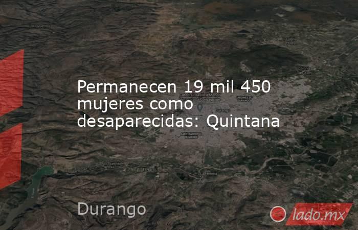 Permanecen 19 mil 450 mujeres como desaparecidas: Quintana. Noticias en tiempo real