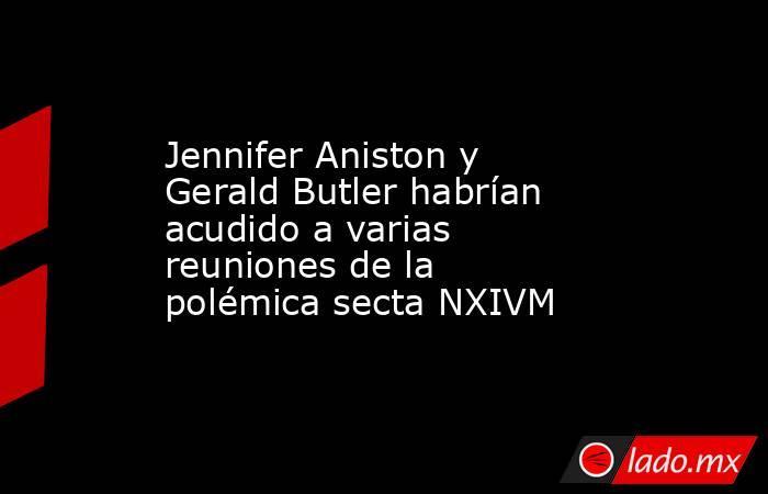 Jennifer Aniston y Gerald Butler habrían acudido a varias reuniones de la polémica secta NXIVM. Noticias en tiempo real