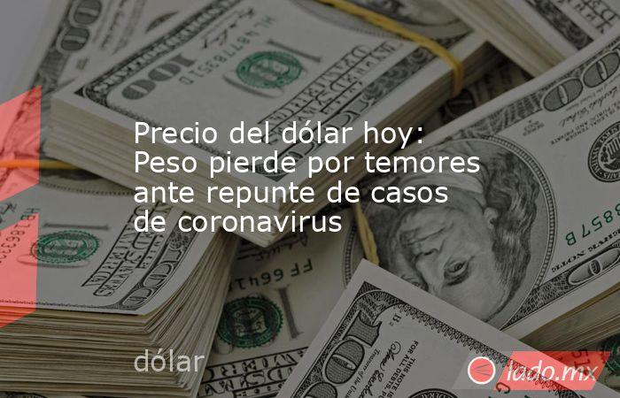 Precio del dólar hoy: Peso pierde por temores ante repunte de casos de coronavirus. Noticias en tiempo real