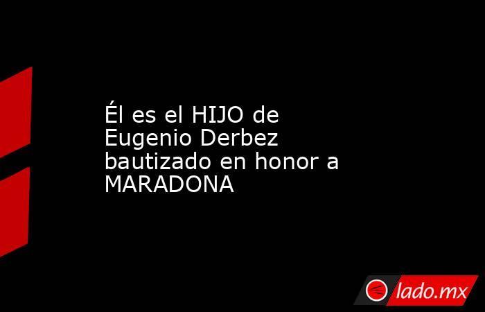 Él es el HIJO de Eugenio Derbez bautizado en honor a MARADONA . Noticias en tiempo real