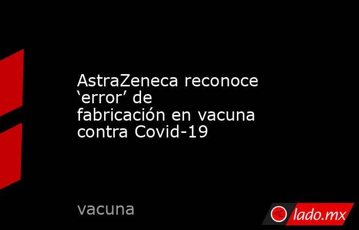 AstraZeneca reconoce 'error' de fabricación en vacuna contra Covid-19. Noticias en tiempo real