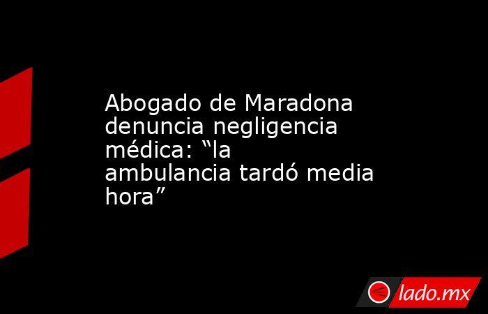 """Abogado de Maradona denuncia negligencia médica: """"la ambulancia tardó media hora"""". Noticias en tiempo real"""