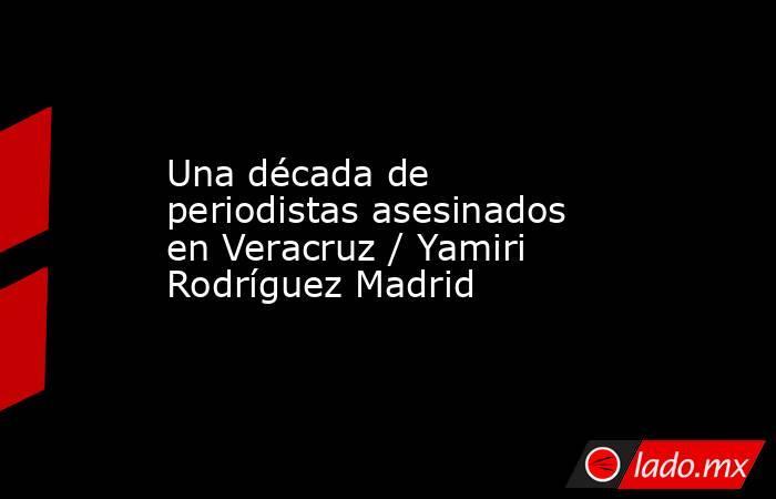 Una década de periodistas asesinados en Veracruz / Yamiri Rodríguez Madrid. Noticias en tiempo real