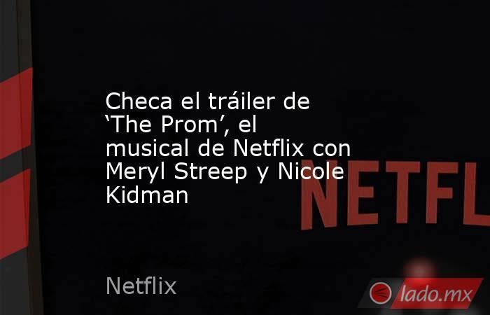 Checa el tráiler de 'The Prom', el musical de Netflix con Meryl Streep y Nicole Kidman. Noticias en tiempo real