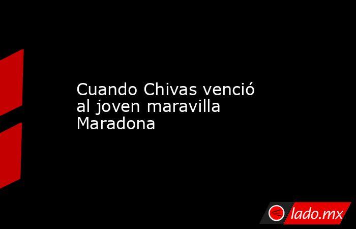 Cuando Chivas venció al joven maravilla Maradona . Noticias en tiempo real