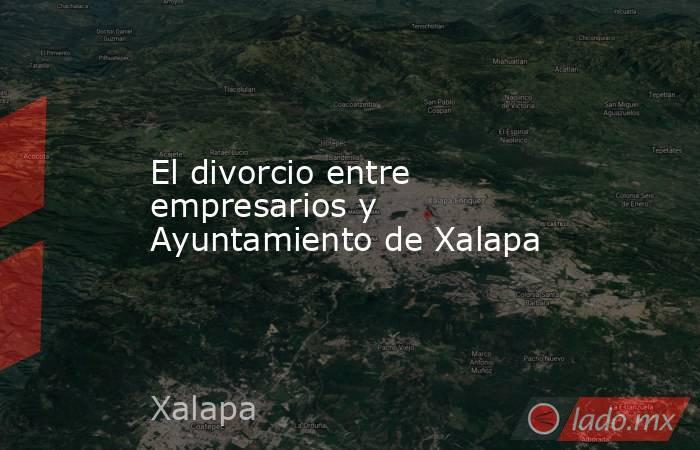 El divorcio entre empresarios y Ayuntamiento de Xalapa. Noticias en tiempo real