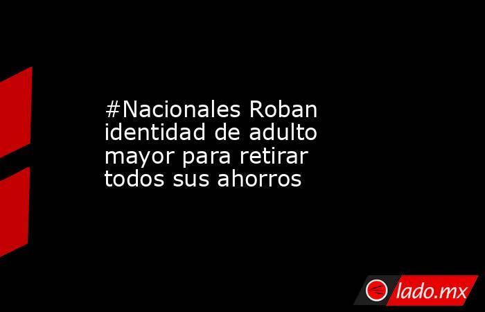 #Nacionales Roban identidad de adulto mayor para retirar todos sus ahorros. Noticias en tiempo real
