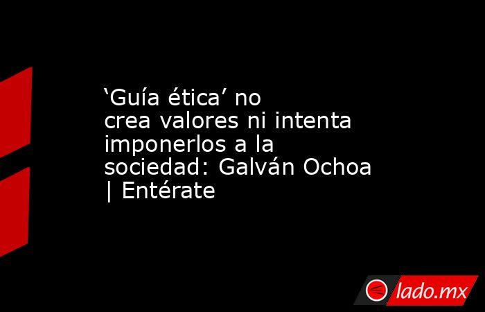 'Guía ética' no crea valores ni intenta imponerlos a la sociedad: Galván Ochoa | Entérate. Noticias en tiempo real