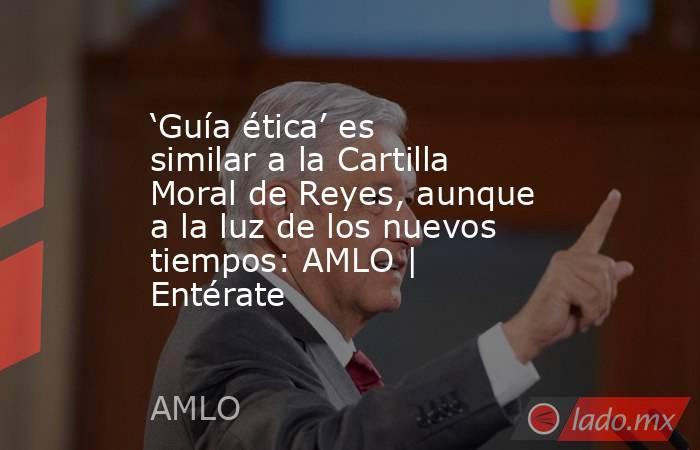 'Guía ética' es similar a la Cartilla Moral de Reyes, aunque a la luz de los nuevos tiempos: AMLO | Entérate. Noticias en tiempo real
