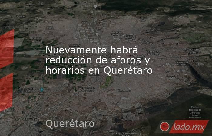 Nuevamente habrá reducción de aforos y horarios en Querétaro. Noticias en tiempo real
