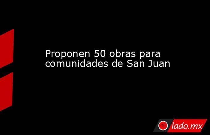 Proponen 50 obras para comunidades de San Juan. Noticias en tiempo real