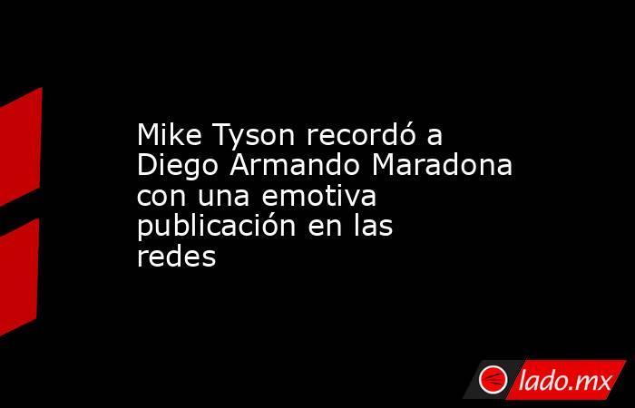 Mike Tyson recordó a Diego Armando Maradona con una emotiva publicación en las redes. Noticias en tiempo real