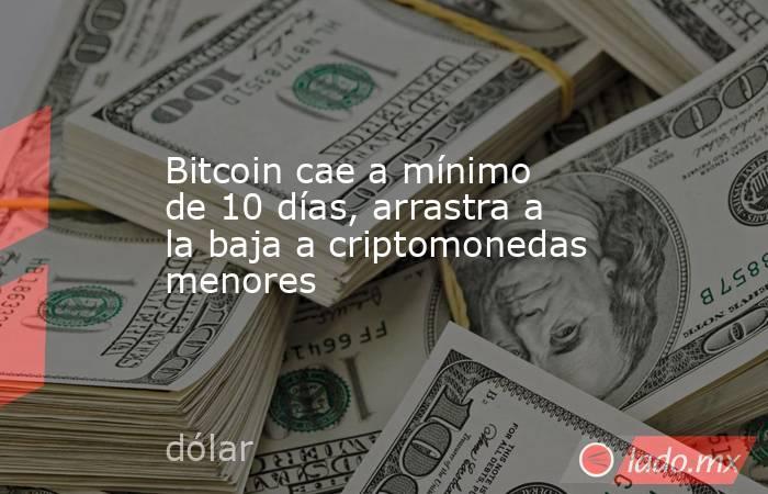 Bitcoin cae a mínimo de 10 días, arrastra a la baja a criptomonedas menores. Noticias en tiempo real