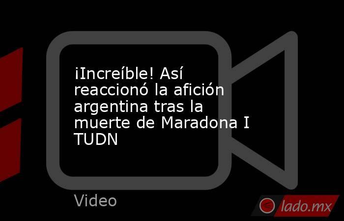 ¡Increíble! Así reaccionó la afición argentina tras la muerte de Maradona I TUDN. Noticias en tiempo real