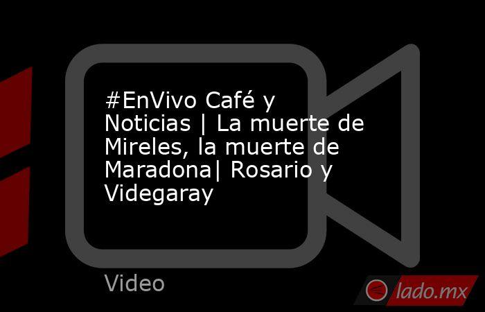 #EnVivo Café y Noticias   La muerte de Mireles, la muerte de Maradona  Rosario y Videgaray. Noticias en tiempo real
