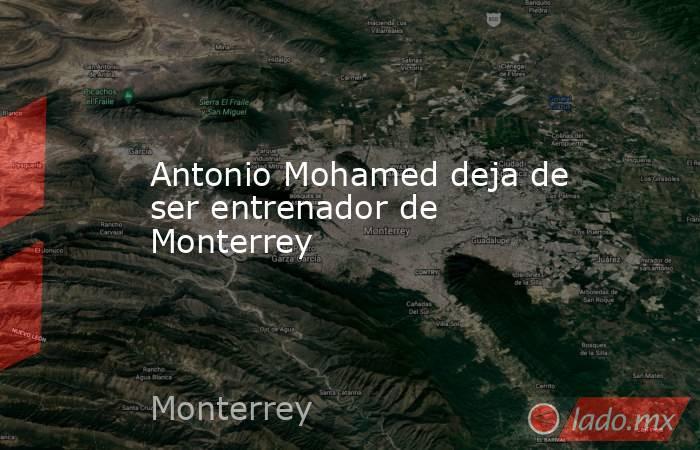 Antonio Mohamed deja de ser entrenador de Monterrey. Noticias en tiempo real