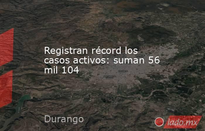 Registran récord los casos activos: suman 56 mil 104. Noticias en tiempo real