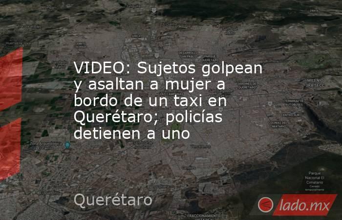 VIDEO: Sujetos golpean y asaltan a mujer a bordo de un taxi en Querétaro; policías detienen a uno. Noticias en tiempo real