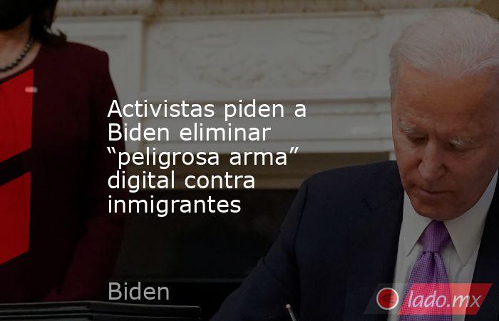 """Activistas piden a Biden eliminar """"peligrosa arma"""" digital contra inmigrantes. Noticias en tiempo real"""