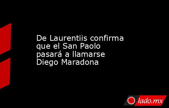 De Laurentiis confirma que el San Paolo pasará a llamarse Diego Maradona. Noticias en tiempo real