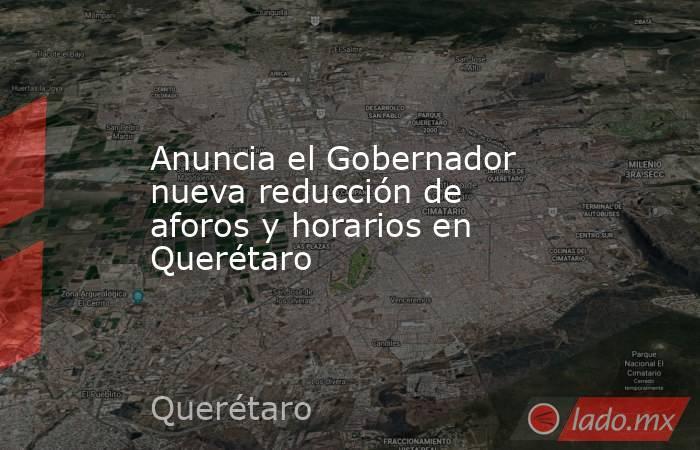 Anuncia el Gobernador nueva reducción de aforos y horarios en Querétaro. Noticias en tiempo real