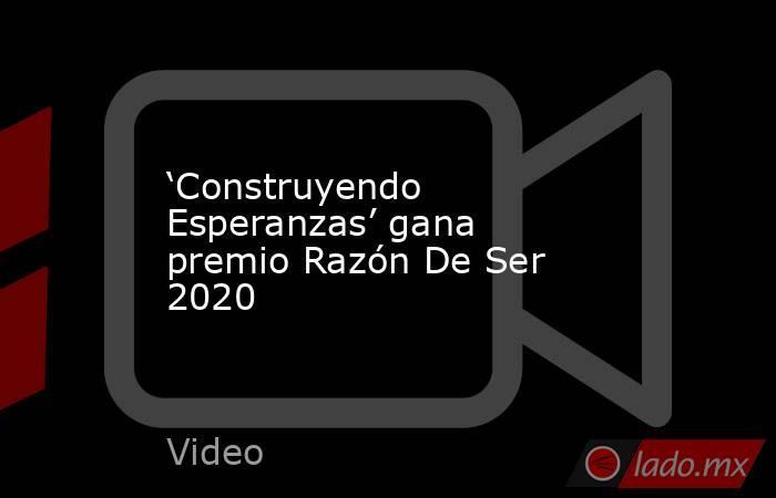 'Construyendo Esperanzas' gana premio Razón De Ser 2020. Noticias en tiempo real
