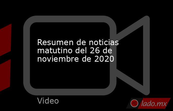 Resumen de noticias matutino del 26 de noviembre de 2020. Noticias en tiempo real