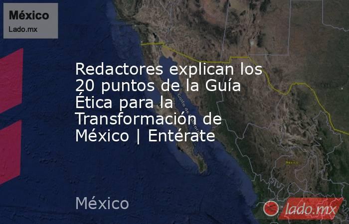 Redactores explican los 20 puntos de la Guía Ética para la Transformación de México | Entérate. Noticias en tiempo real