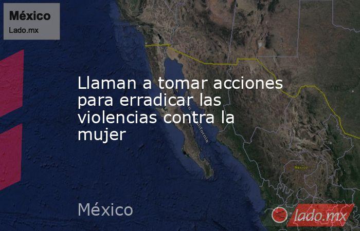 Llaman a tomar acciones para erradicar las violencias contra la mujer. Noticias en tiempo real