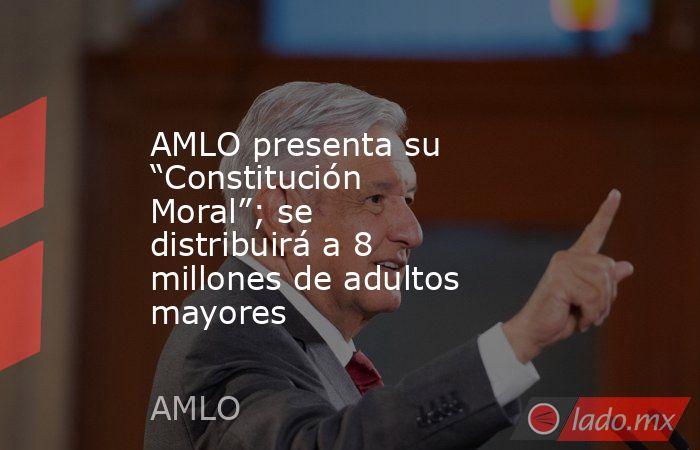 """AMLO presenta su """"Constitución Moral""""; se distribuirá a 8 millones de adultos mayores. Noticias en tiempo real"""
