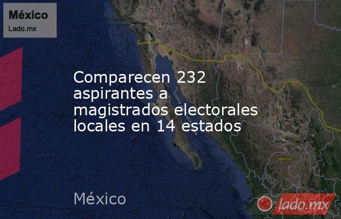 Comparecen 232 aspirantes a magistrados electorales locales en 14 estados. Noticias en tiempo real