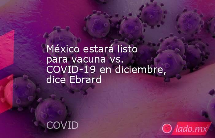 México estará listo para vacuna vs. COVID-19 en diciembre, dice Ebrard. Noticias en tiempo real