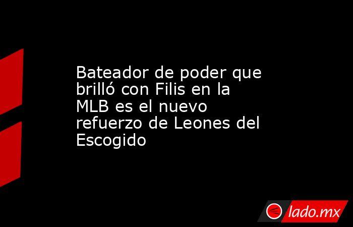 Bateador de poder que brilló con Filis en la MLB es el nuevo refuerzo de Leones del Escogido. Noticias en tiempo real