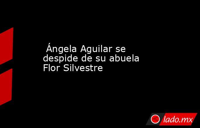 Ángela Aguilar se despide de su abuela Flor Silvestre. Noticias en tiempo real