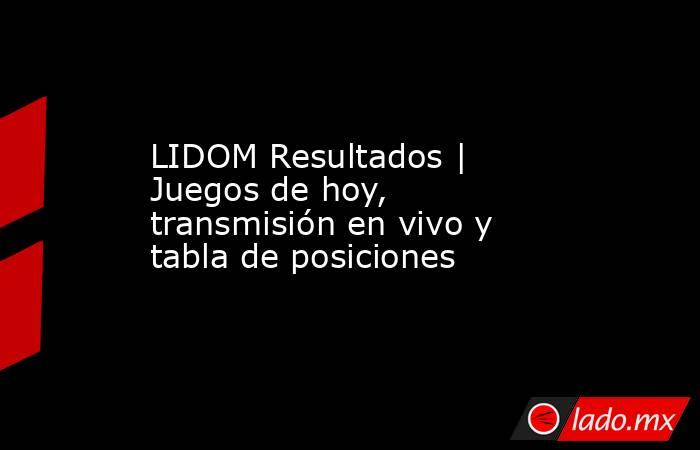 LIDOM Resultados | Juegos de hoy, transmisión en vivo y tabla de posiciones. Noticias en tiempo real