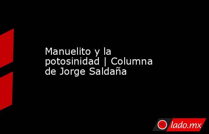 Manuelito y la potosinidad | Columna de Jorge Saldaña. Noticias en tiempo real