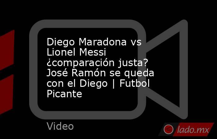 Diego Maradona vs Lionel Messi ¿comparación justa? José Ramón se queda con el Diego | Futbol Picante. Noticias en tiempo real