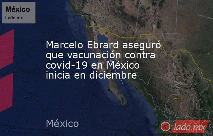 Marcelo Ebrard aseguró que vacunación contra covid-19 en México inicia en diciembre. Noticias en tiempo real
