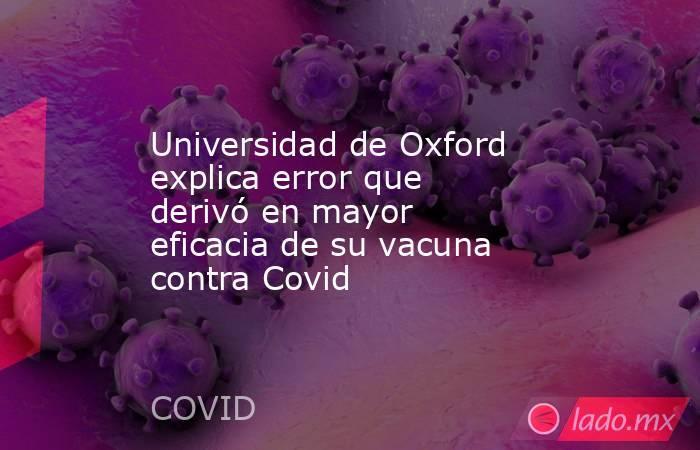 Universidad de Oxford explica error que derivó en mayor eficacia de su vacuna contra Covid . Noticias en tiempo real