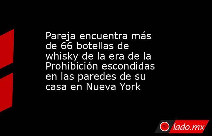 Pareja encuentra más de 66 botellas de whisky de la era de la Prohibición escondidas en las paredes de su casa en Nueva York. Noticias en tiempo real